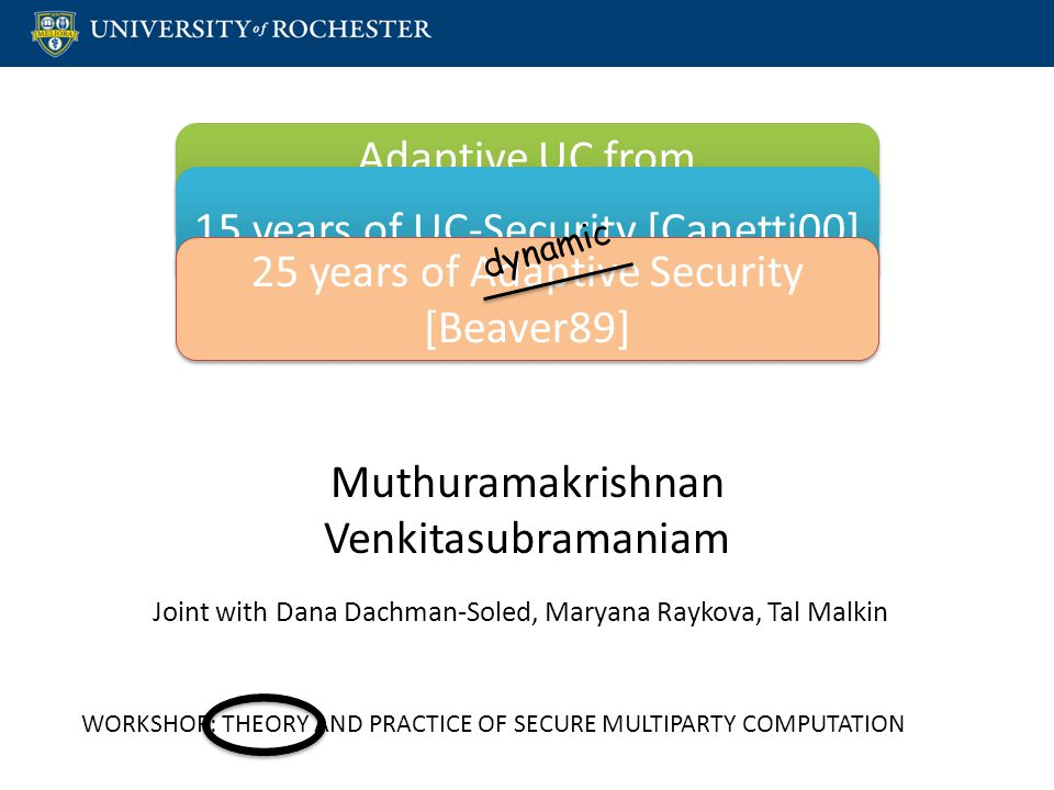 Muthuramakrishnan Venkitasubramaniam WORKSHOP: THEORY AND PRACTICE OF SECURE MULTIPARTY COMPUTATION Adaptive UC from New Notions of Non-Malleability Adaptive UC from New Notions of Non-Malleability 15 years of UC-Security [Canetti00] 25 years of Adaptive Security [Beaver89] dynamic Joint with Dana Dachman-Soled, Maryana Raykova, Tal Malkin