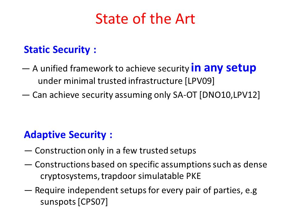 — A unified framework to achieve security in any setup under minimal trusted infrastructure [LPV09] — Can achieve security assuming only SA-OT [DNO10,LPV12] Static Security : State of the Art Adaptive Security : — Construction only in a few trusted setups — Constructions based on specific assumptions such as dense cryptosystems, trapdoor simulatable PKE — Require independent setups for every pair of parties, e.g sunspots [CPS07]