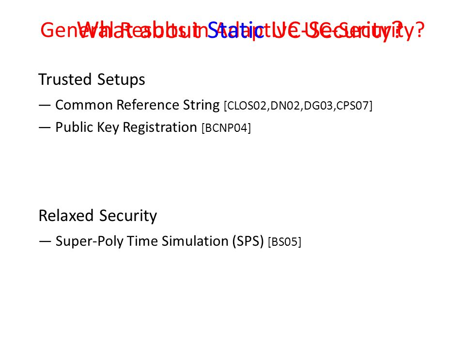 — Common Reference String [CLOS02,DN02,DG03,CPS07] — Public Key Registration [BCNP04] Trusted Setups General Results in Adaptive UC-Security.