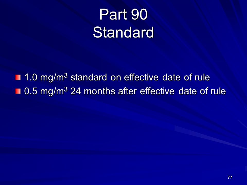 Part 90 Standard 1.0 mg/m 3 standard on effective date of rule 0.5 mg/m 3 24 months after effective date of rule 77