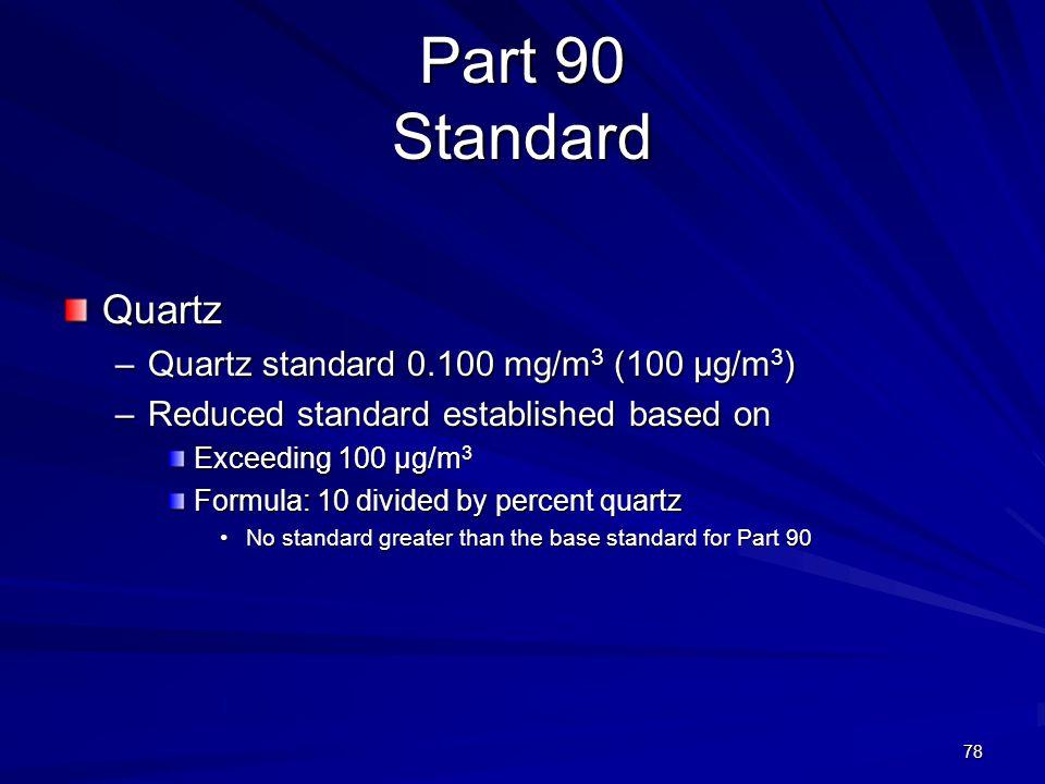 Part 90 Standard Quartz –Quartz standard 0.100 mg/m 3 (100 µg/m 3 ) –Reduced standard established based on Exceeding 100 µg/m 3 Formula: 10 divided by percent quartz No standard greater than the base standard for Part 90No standard greater than the base standard for Part 90 78