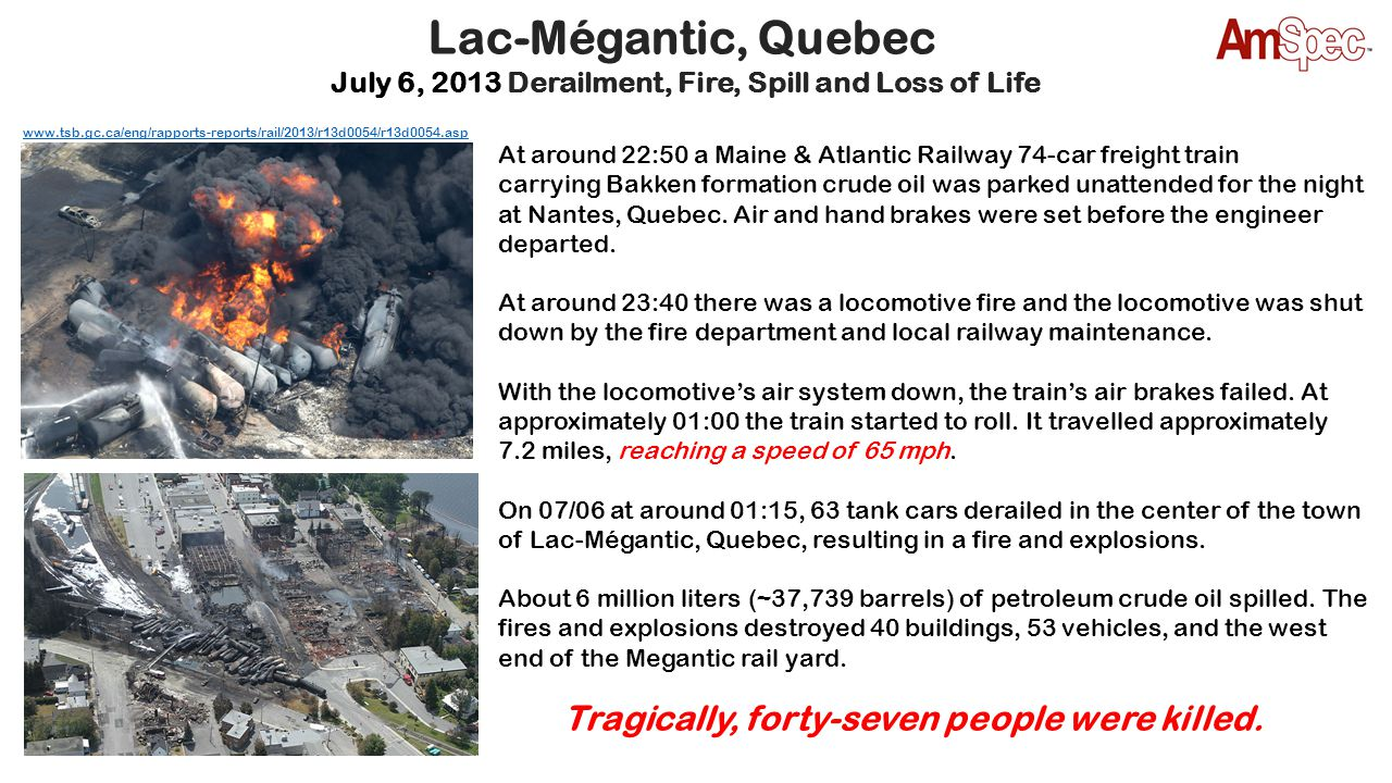 Lac-Mégantic, Quebec July 6, 2013 Derailment, Fire, Spill and Loss of Life At around 22:50 a Maine & Atlantic Railway 74-car freight train carrying Ba