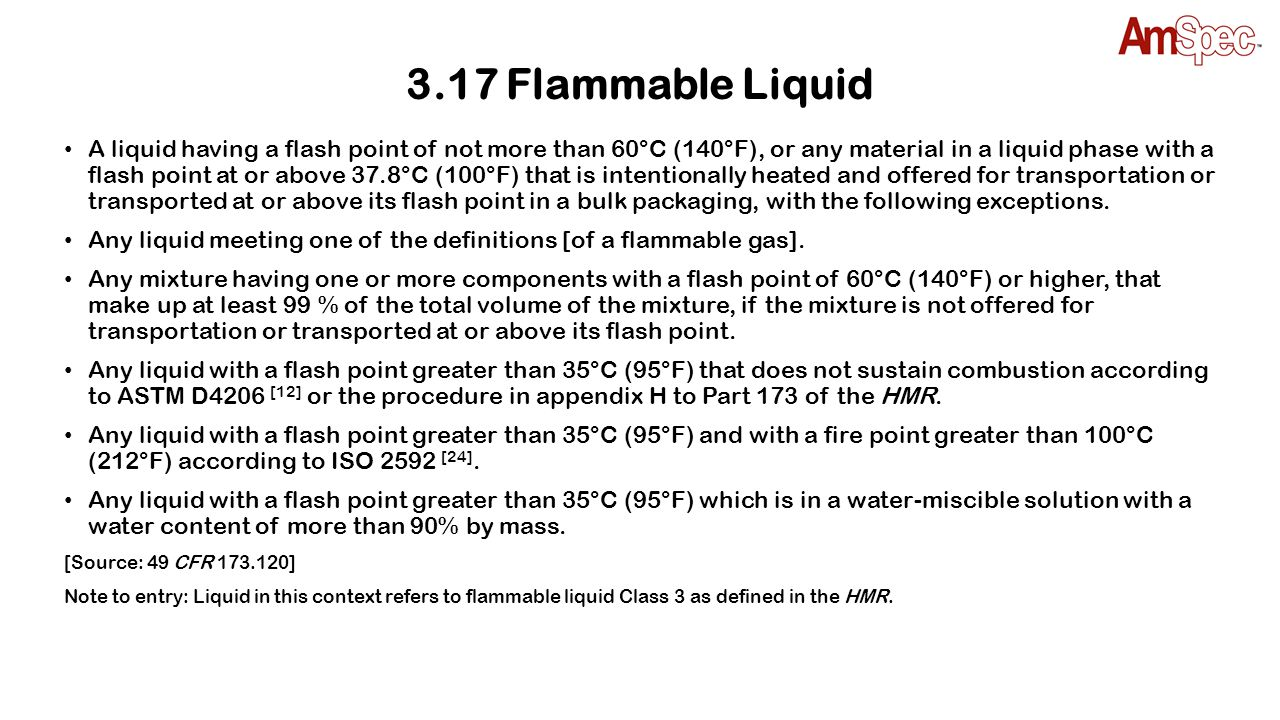 3.17 Flammable Liquid A liquid having a flash point of not more than 60°C (140°F), or any material in a liquid phase with a flash point at or above 37
