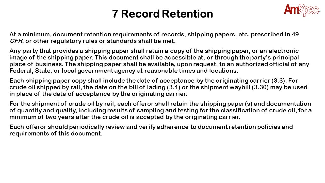 7 Record Retention At a minimum, document retention requirements of records, shipping papers, etc. prescribed in 49 CFR, or other regulatory rules or