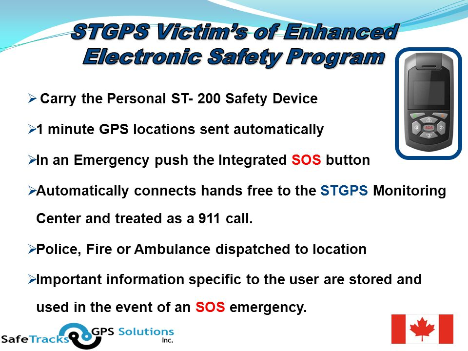  Carry the Personal ST- 200 Safety Device  1 minute GPS locations sent automatically  In an Emergency push the Integrated SOS button  Automatically connects hands free to the STGPS Monitoring Center and treated as a 911 call.