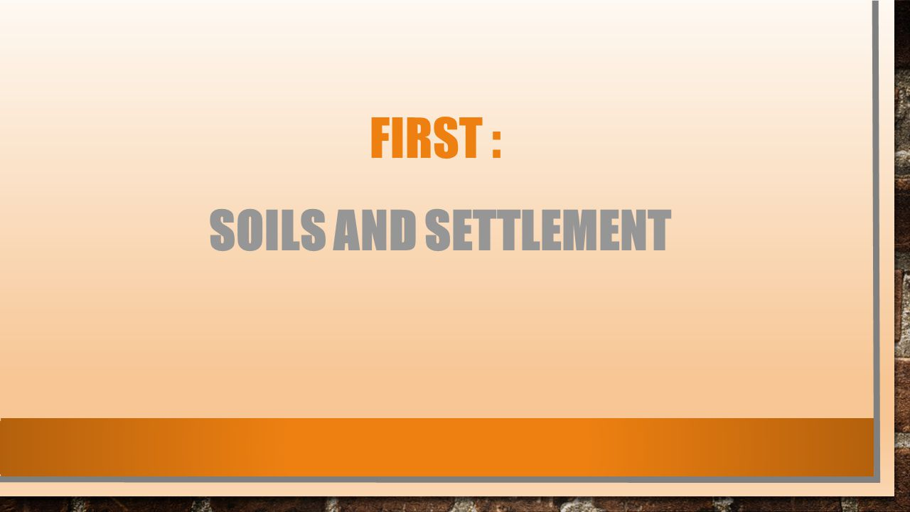 FIRST : SOILS AND SETTLEMENT