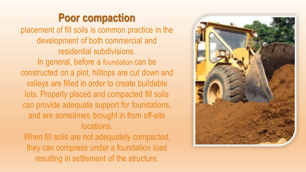 Poor compaction Poor compaction placement of fill soils is common practice in the development of both commercial and residential subdivisions. In gene