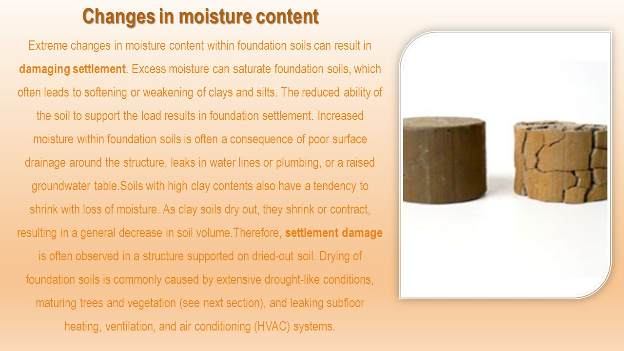 Changes in moisture content Changes in moisture content Extreme changes in moisture content within foundation soils can result in damaging settlement.