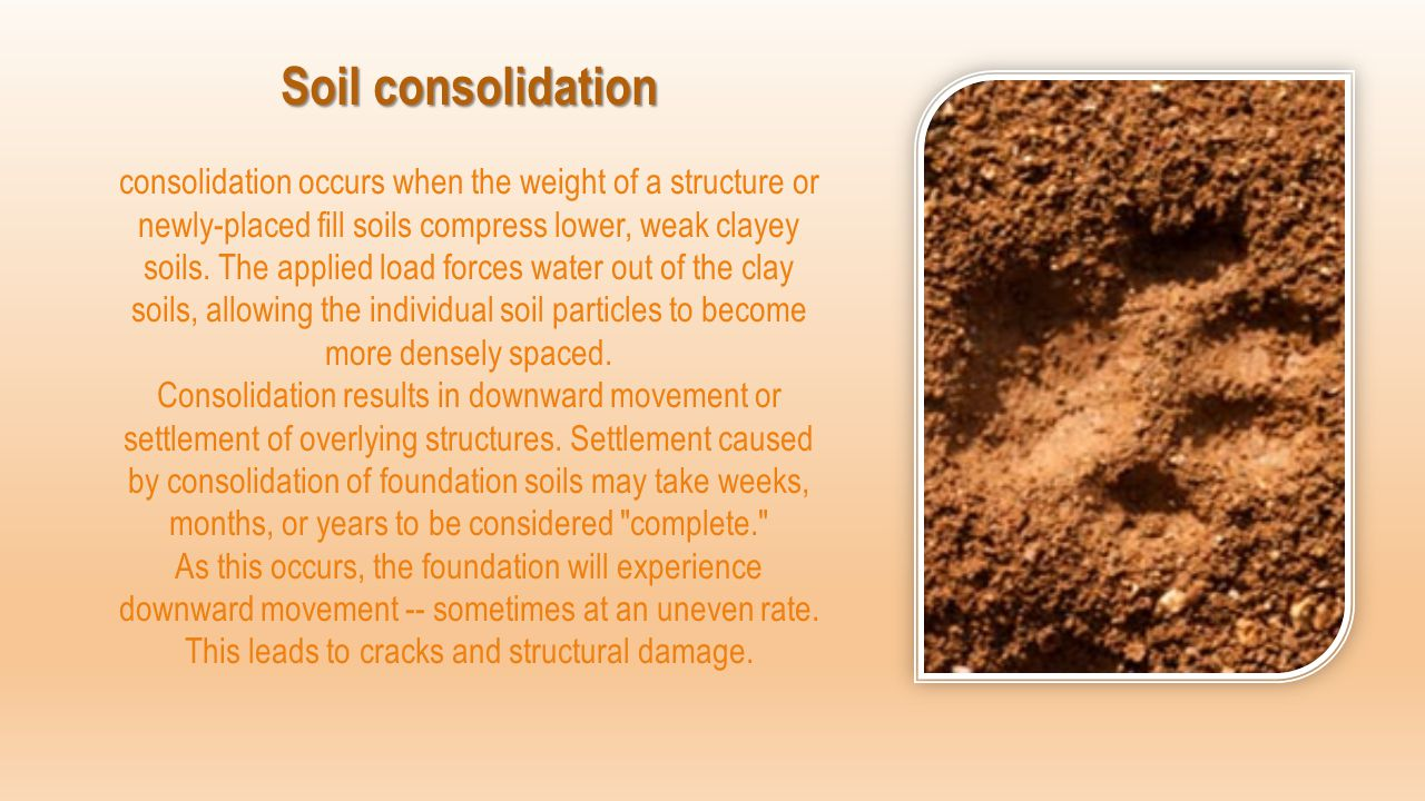 Soil consolidation Soil consolidation consolidation occurs when the weight of a structure or newly-placed fill soils compress lower, weak clayey soils