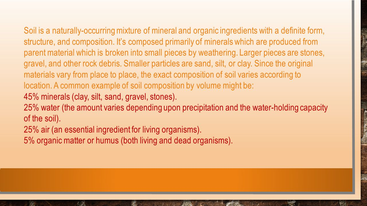Soil is a naturally-occurring mixture of mineral and organic ingredients with a definite form, structure, and composition. It's composed primarily of