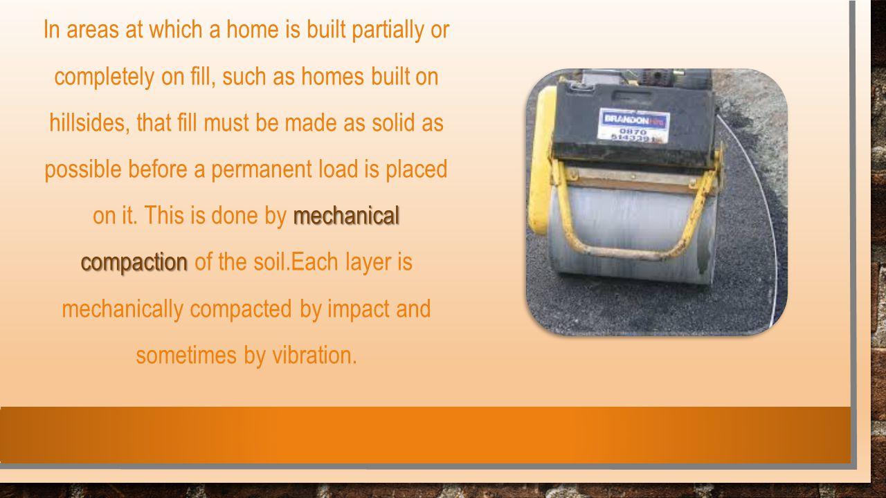 mechanical compaction In areas at which a home is built partially or completely on fill, such as homes built on hillsides, that fill must be made as s