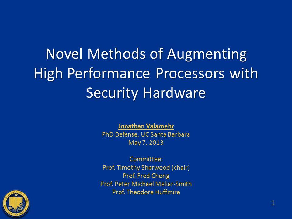 Novel Methods of Augmenting High Performance Processors with Security Hardware Jonathan Valamehr PhD Defense, UC Santa Barbara May 7, 2013 Committee: Prof.