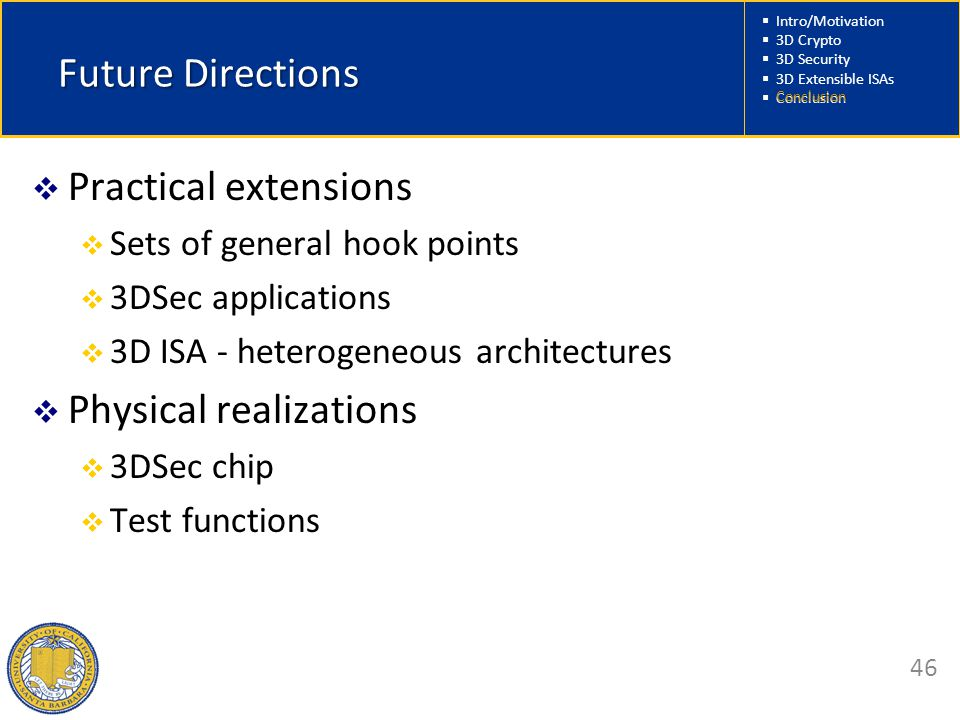  Intro/Motivation  3D Crypto  3D Security  3D Extensible ISAs  Conclusion 46 Future Directions  Practical extensions  Sets of general hook points  3DSec applications  3D ISA - heterogeneous architectures  Physical realizations  3DSec chip  Test functions Conclusion