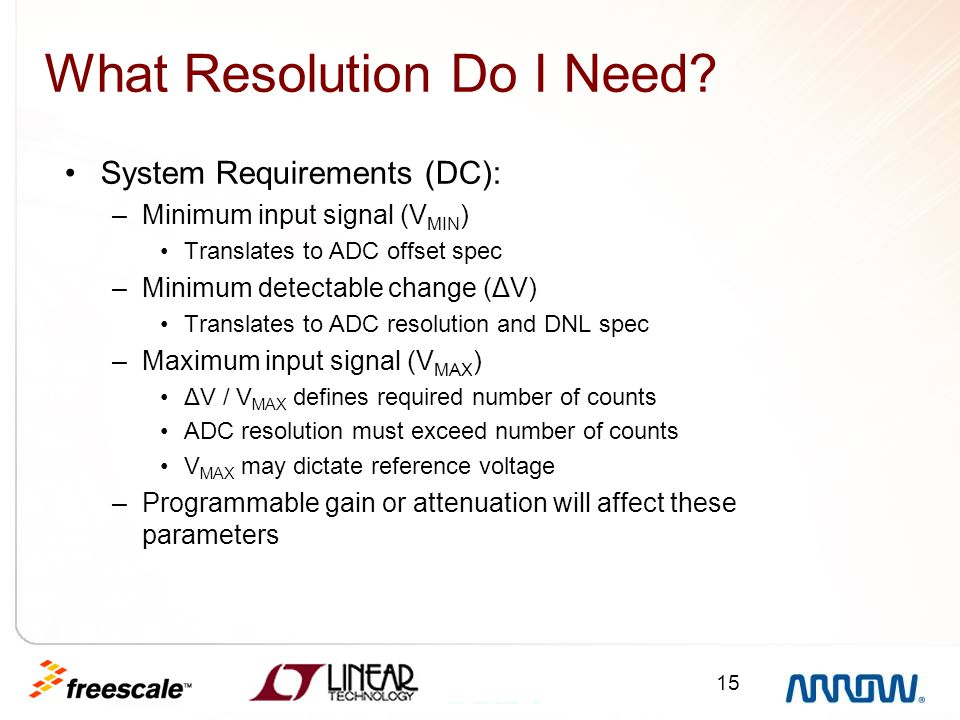 15 What Resolution Do I Need? System Requirements (DC): –Minimum input signal (V MIN ) Translates to ADC offset spec –Minimum detectable change (ΔV) T