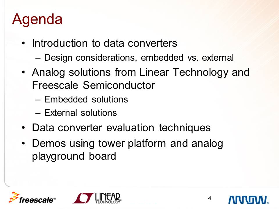 4 Agenda Introduction to data converters –Design considerations, embedded vs. external Analog solutions from Linear Technology and Freescale Semicondu