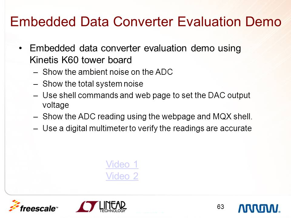 63 Embedded Data Converter Evaluation Demo Embedded data converter evaluation demo using Kinetis K60 tower board –Show the ambient noise on the ADC –S