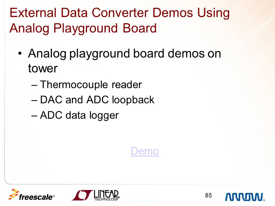 85 External Data Converter Demos Using Analog Playground Board Analog playground board demos on tower –Thermocouple reader –DAC and ADC loopback –ADC