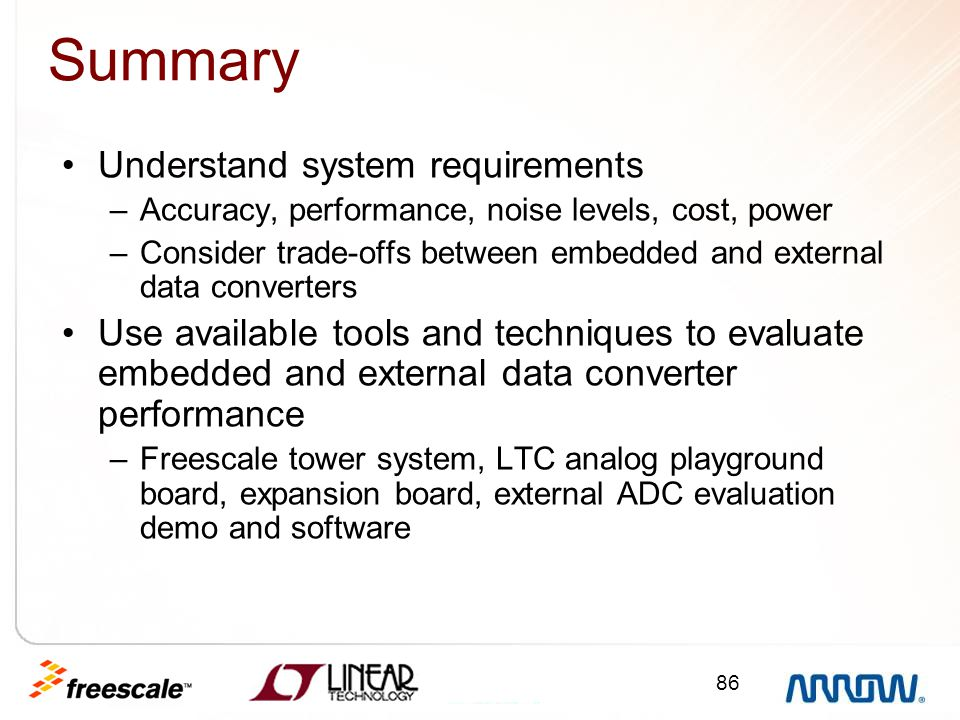 86 Summary Understand system requirements –Accuracy, performance, noise levels, cost, power –Consider trade-offs between embedded and external data co