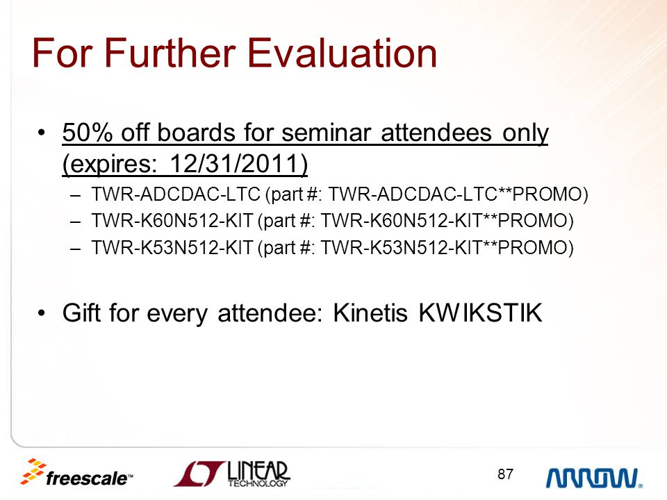 87 For Further Evaluation 50% off boards for seminar attendees only (expires: 12/31/2011) –TWR-ADCDAC-LTC (part #: TWR-ADCDAC-LTC**PROMO) –TWR-K60N512