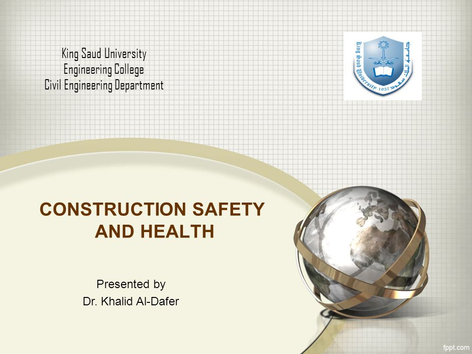 CONSTRUCTION SAFETY AND HEALTH King Saud University Engineering College Civil Engineering Department Presented by Dr.