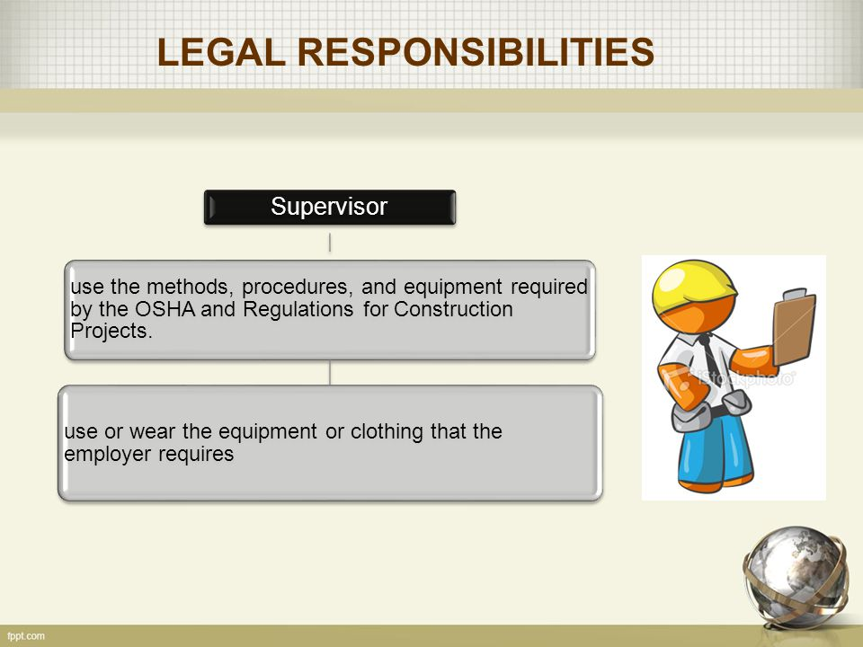 LEGAL RESPONSIBILITIES Supervisor use the methods, procedures, and equipment required by the OSHA and Regulations for Construction Projects.