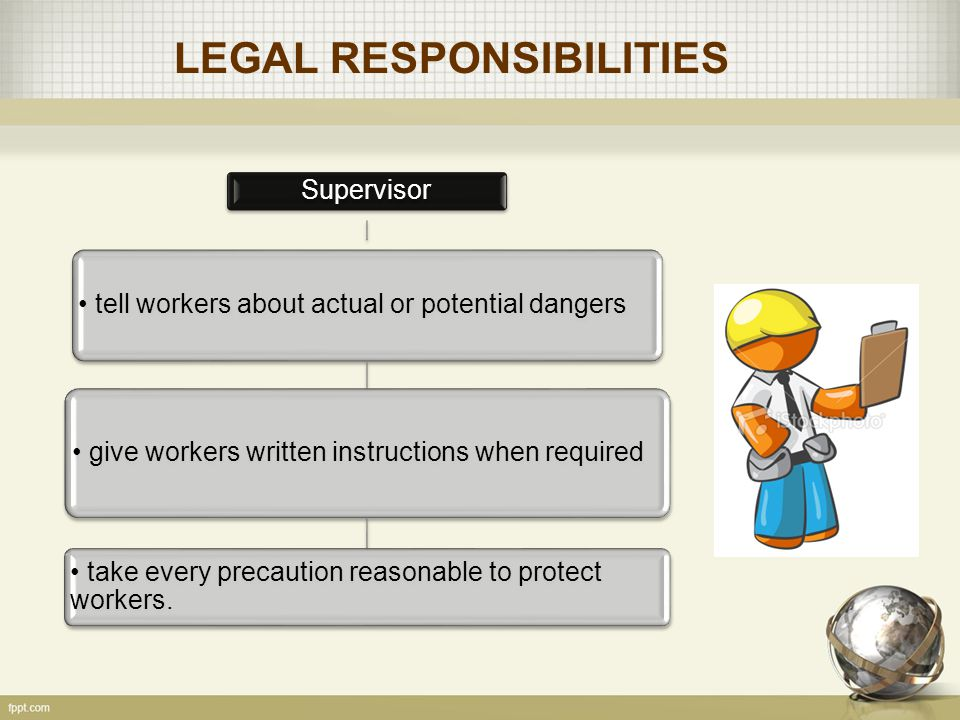 LEGAL RESPONSIBILITIES Supervisor tell workers about actual or potential dangers give workers written instructions when required take every precaution