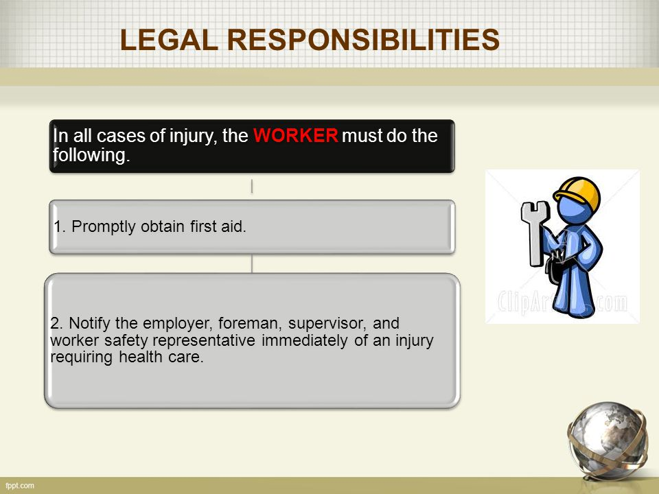 LEGAL RESPONSIBILITIES In all cases of injury, the WORKER must do the following.