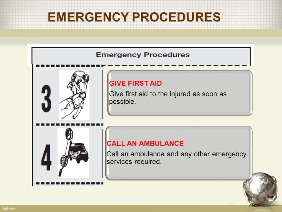 EMERGENCY PROCEDURES GIVE FIRST AID Give first aid to the injured as soon as possible. CALL AN AMBULANCE Call an ambulance and any other emergency ser