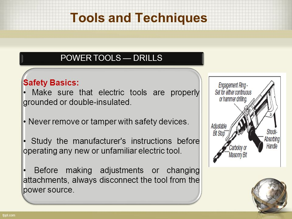 Tools and Techniques POWER TOOLS — DRILLS Safety Basics: Make sure that electric tools are properly grounded or double-insulated.