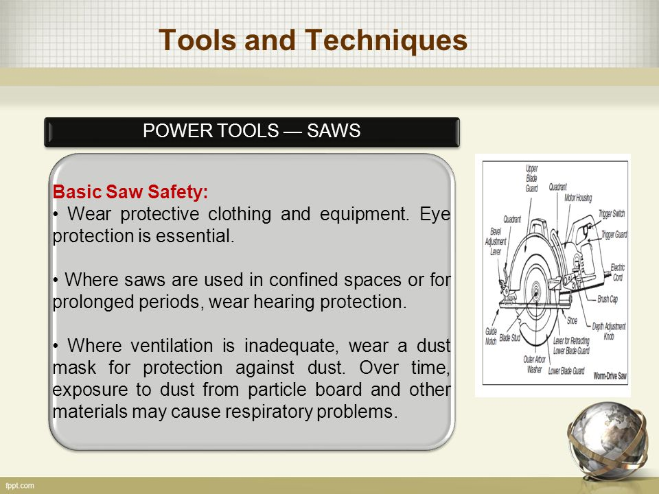 Tools and Techniques POWER TOOLS — SAWS Basic Saw Safety: Wear protective clothing and equipment.