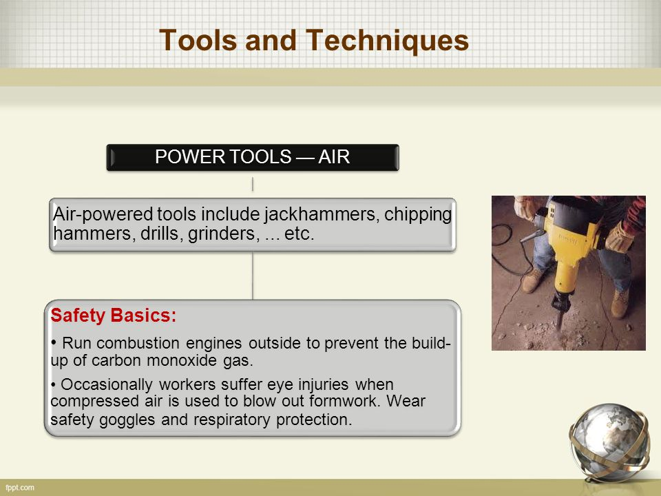 Tools and Techniques POWER TOOLS — AIR Air-powered tools include jackhammers, chipping hammers, drills, grinders,... etc. Safety Basics: Run combustio
