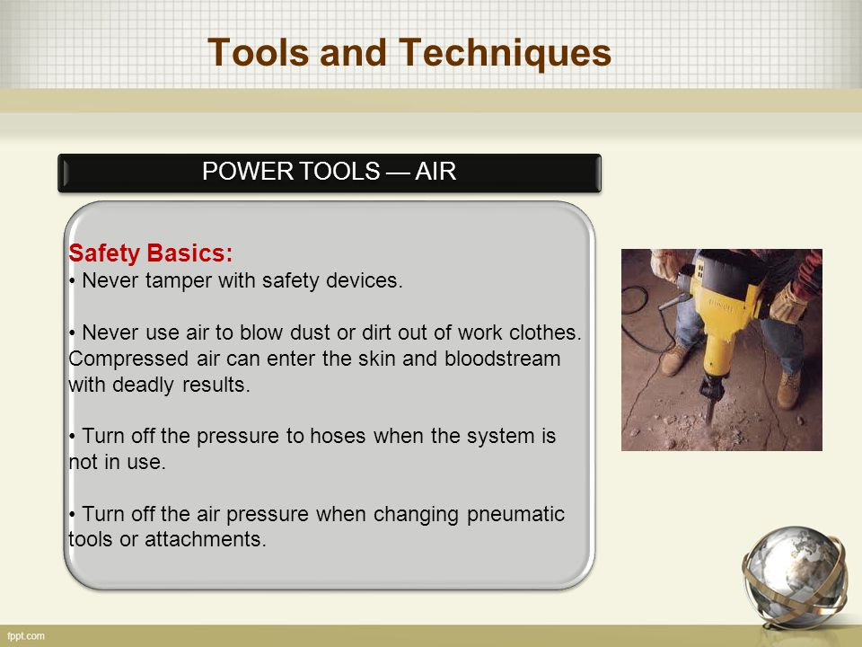 Tools and Techniques POWER TOOLS — AIR Safety Basics: Never tamper with safety devices. Never use air to blow dust or dirt out of work clothes. Compre