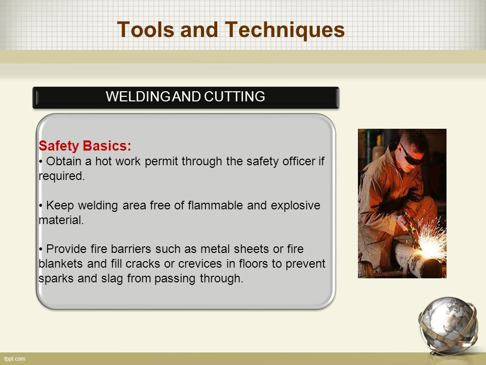 Tools and Techniques WELDING AND CUTTING Safety Basics: Obtain a hot work permit through the safety officer if required.