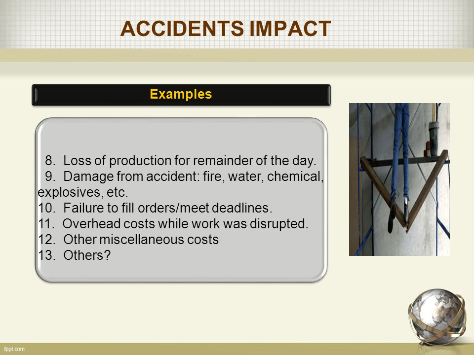 ACCIDENTS IMPACT Examples 8. Loss of production for remainder of the day.