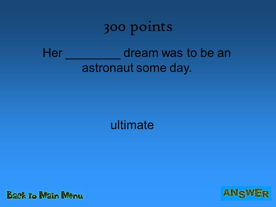 300 points Her ________ dream was to be an astronaut some day. ultimate