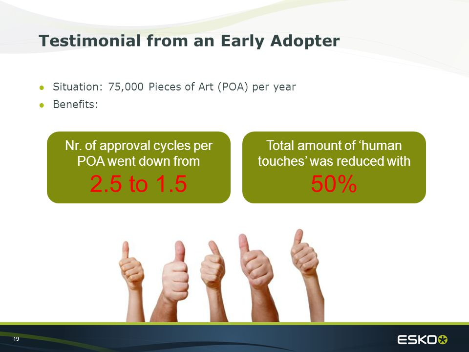 19 Testimonial from an Early Adopter ●Situation: 75,000 Pieces of Art (POA) per year ●Benefits: Nr.