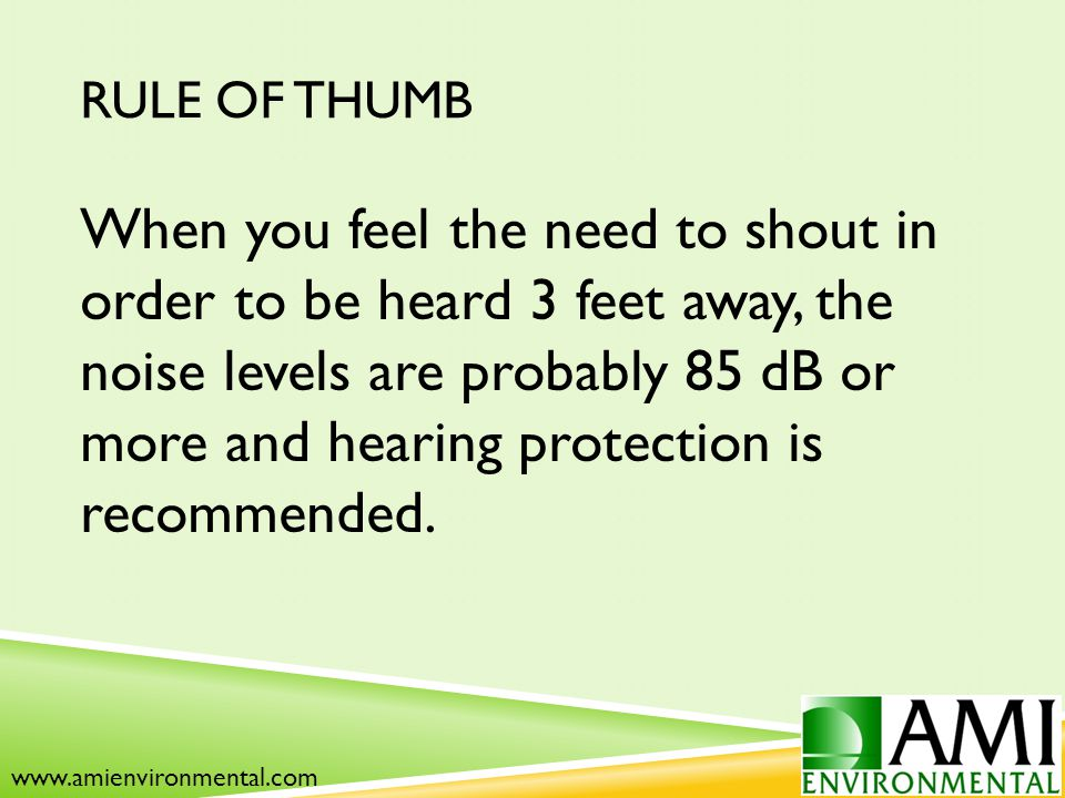 RULE OF THUMB When you feel the need to shout in order to be heard 3 feet away, the noise levels are probably 85 dB or more and hearing protection is recommended.