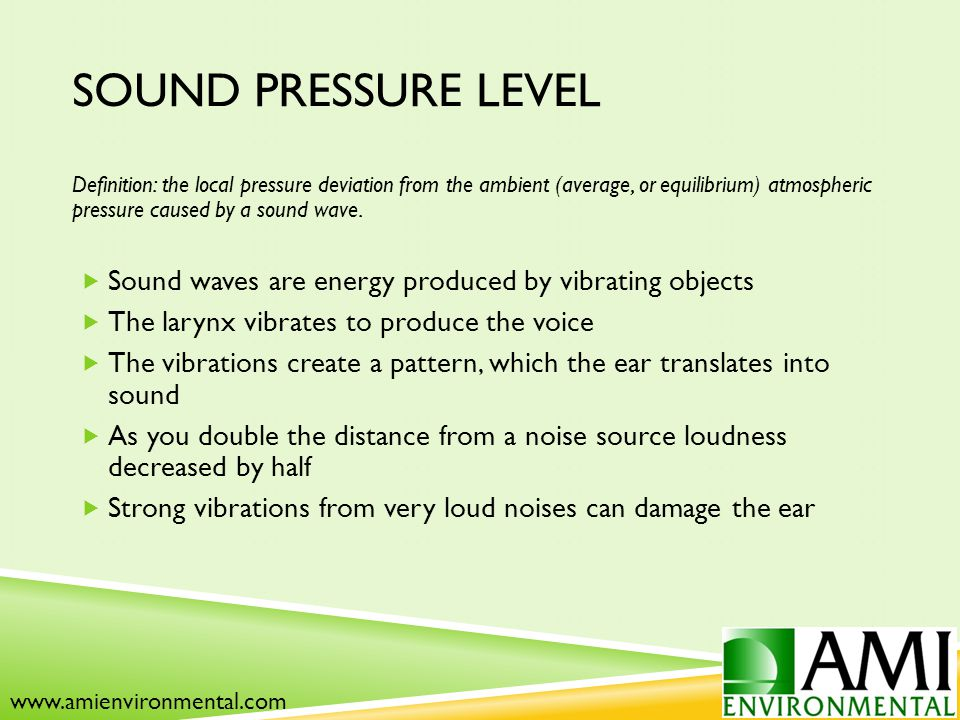SOUND PRESSURE LEVEL Definition: the local pressure deviation from the ambient (average, or equilibrium) atmospheric pressure caused by a sound wave.