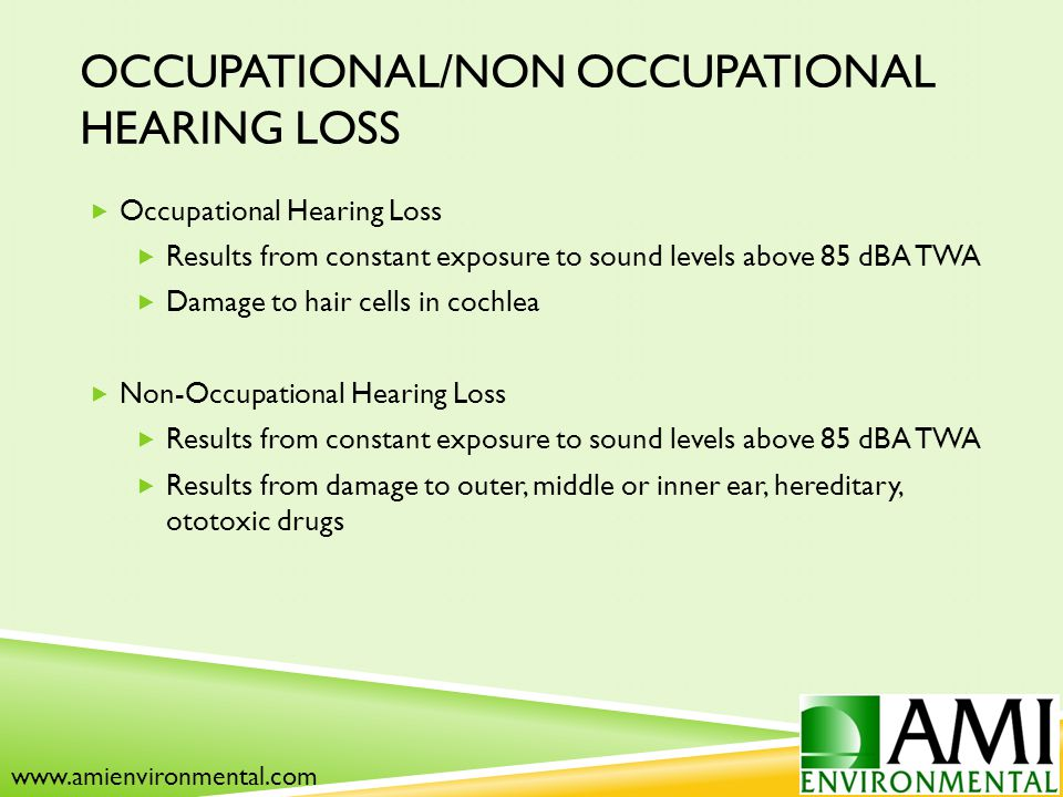 OCCUPATIONAL/NON OCCUPATIONAL HEARING LOSS  Occupational Hearing Loss  Results from constant exposure to sound levels above 85 dBA TWA  Damage to hair cells in cochlea  Non-Occupational Hearing Loss  Results from constant exposure to sound levels above 85 dBA TWA  Results from damage to outer, middle or inner ear, hereditary, ototoxic drugs www.amienvironmental.com