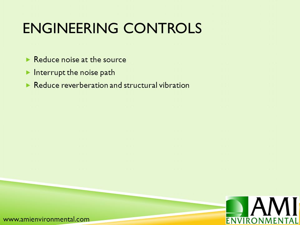 ENGINEERING CONTROLS  Reduce noise at the source  Interrupt the noise path  Reduce reverberation and structural vibration www.amienvironmental.com