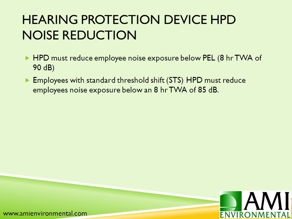 HEARING PROTECTION DEVICE HPD NOISE REDUCTION  HPD must reduce employee noise exposure below PEL (8 hr TWA of 90 dB)  Employees with standard threshold shift (STS) HPD must reduce employees noise exposure below an 8 hr TWA of 85 dB.