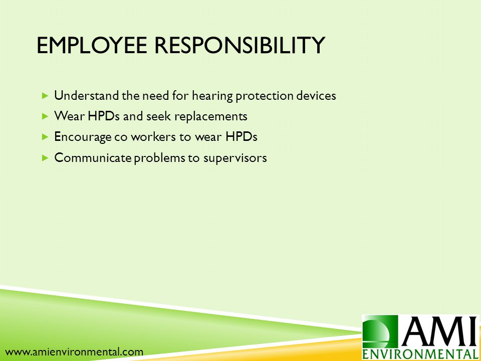 EMPLOYEE RESPONSIBILITY  Understand the need for hearing protection devices  Wear HPDs and seek replacements  Encourage co workers to wear HPDs  Communicate problems to supervisors www.amienvironmental.com