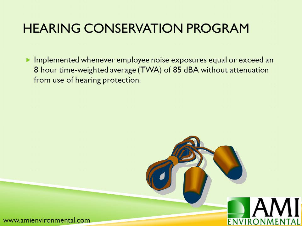 HEARING CONSERVATION PROGRAM  Implemented whenever employee noise exposures equal or exceed an 8 hour time-weighted average (TWA) of 85 dBA without attenuation from use of hearing protection.
