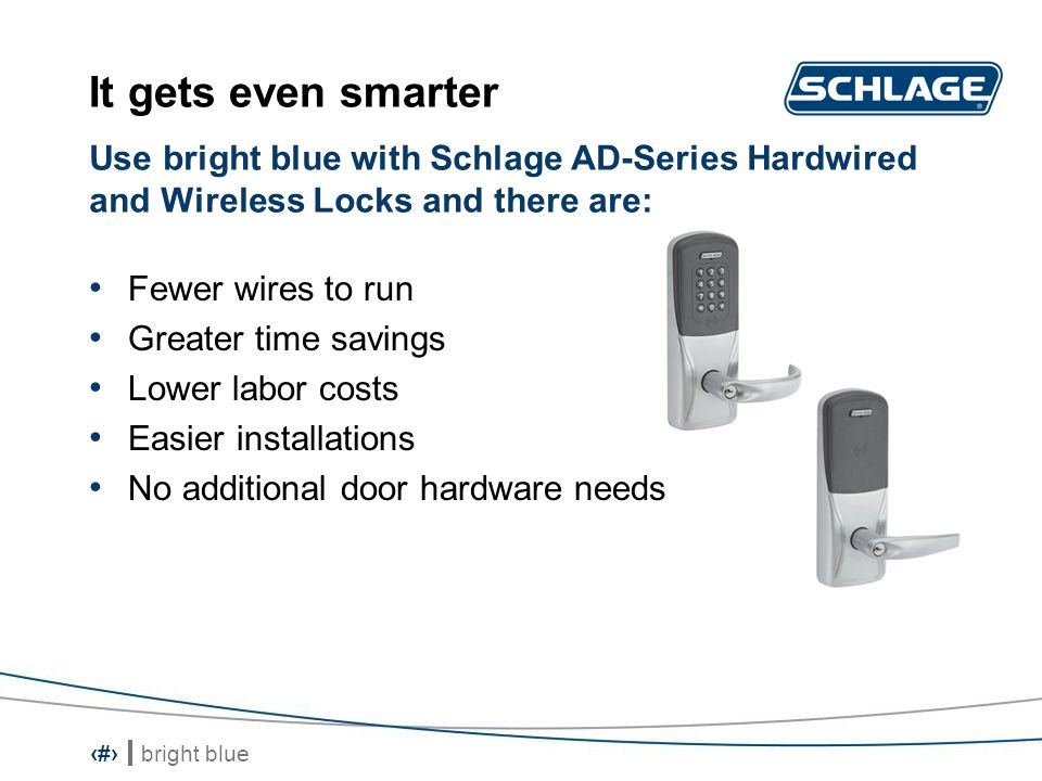 bright blue 10 Proximity and smartcard technology in one reader Electronic tamper switch Future migrations to smart cards are simplified Cost-savings Protect your investment Use bright blue with Schlage Multi-technology readers and: And smarter still