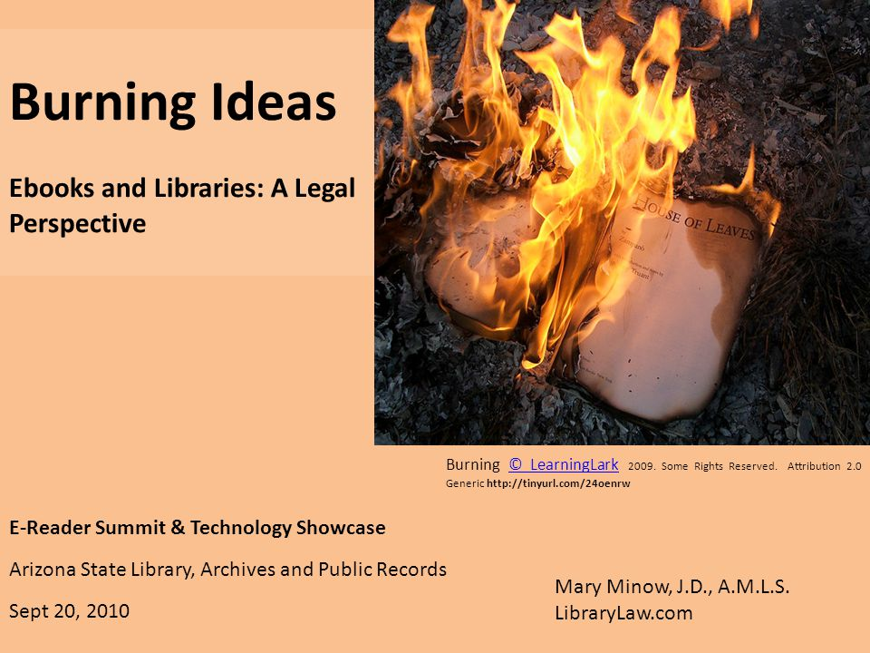 E-Reader Summit & Technology Showcase Arizona State Library, Archives and Public Records Sept 20, 2010 Burning Ideas Ebooks and Libraries: A Legal Perspective Mary Minow, J.D., A.M.L.S.
