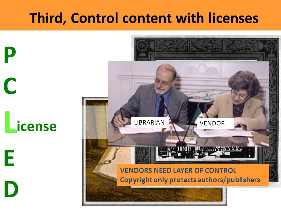Third, Control content with licenses C icense PCLEDPCLED VENDORS NEED LAYER OF CONTROL Copyright only protects authors/publishers VENDOR LIBRARIAN