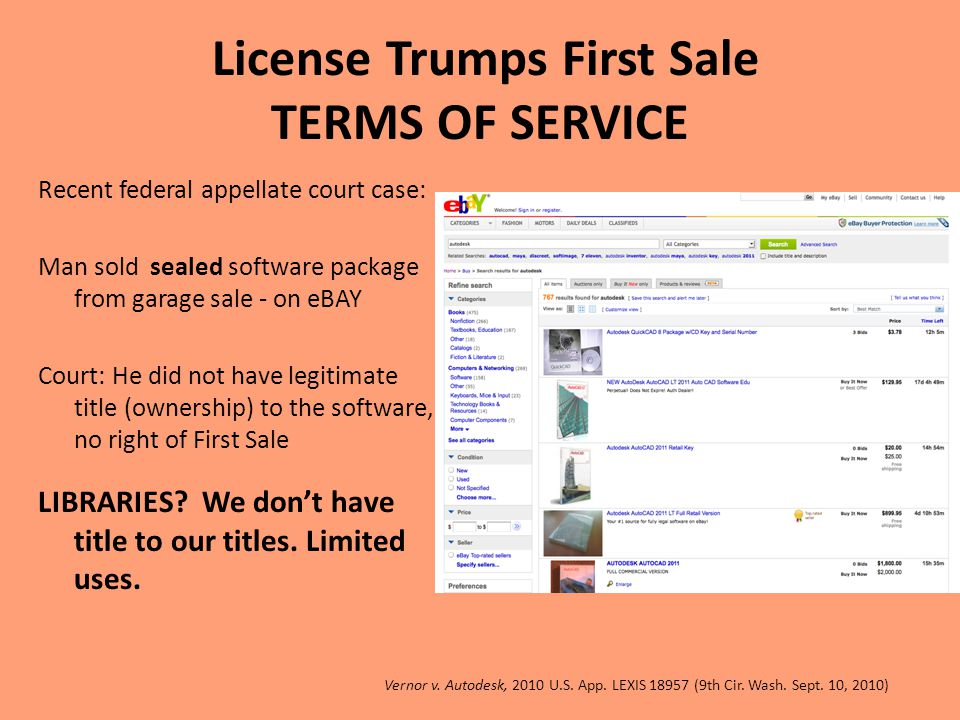 License Trumps First Sale TERMS OF SERVICE Recent federal appellate court case: Man sold sealed software package from garage sale - on eBAY Court: He did not have legitimate title (ownership) to the software, no right of First Sale LIBRARIES.