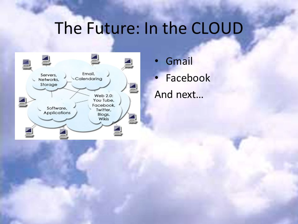 The Future: In the CLOUD Gmail Facebook And next…