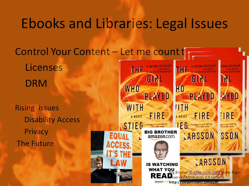 Ebooks and Libraries: Legal Issues Control Your Content – Let me count the ways… Licenses DRM Rising issues Disability Access Privacy The Future Big Brother © Mike Licht 2009 Some Rights Reserved Attribution 2.0 Generic http://tinyurl.com/2dheq5h © Mike Licht 2009