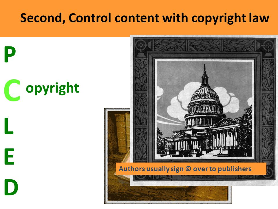 Second, Control content with copyright law C opyright PCLEDPCLED Authors usually sign © over to publishers